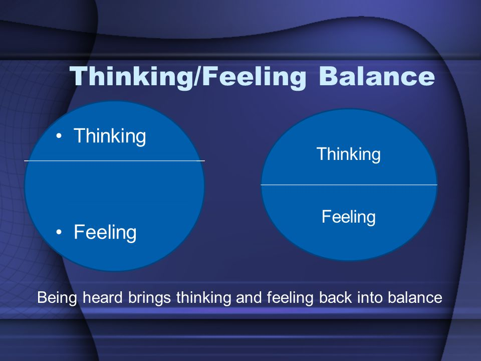 Thinking/Feeling Balance Thinking Feeling Thinking Feeling Being heard brings thinking and feeling back into balance