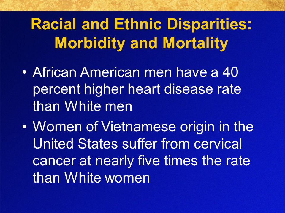 Racial and Ethnic Disparities: Morbidity and Mortality African American men have a 40 percent higher heart disease rate than White men Women of Vietnamese origin in the United States suffer from cervical cancer at nearly five times the rate than White women