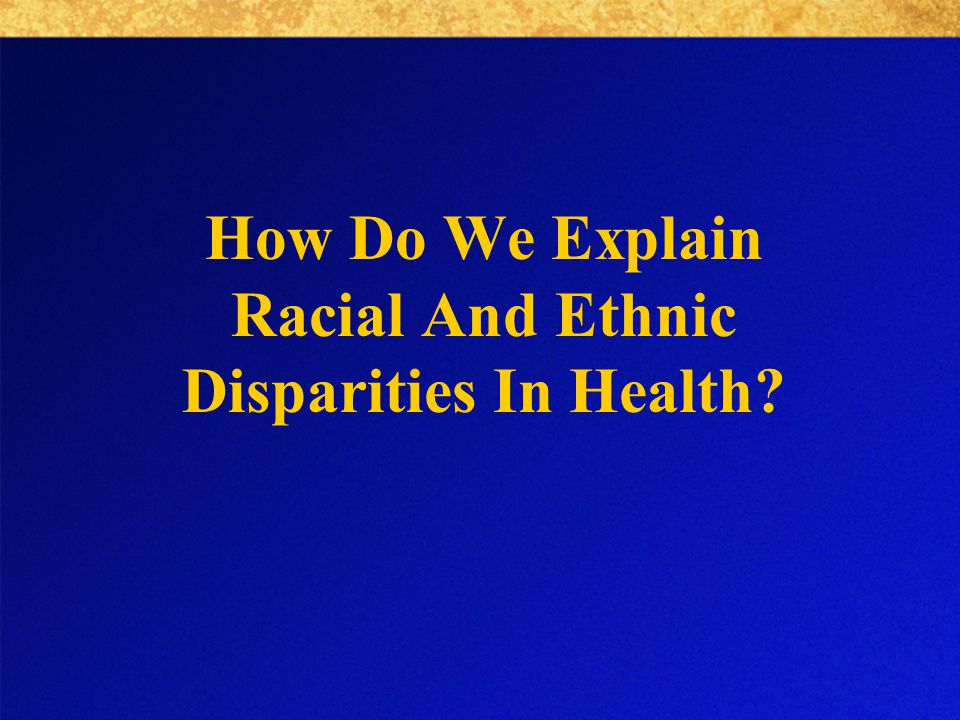 How Do We Explain Racial And Ethnic Disparities In Health