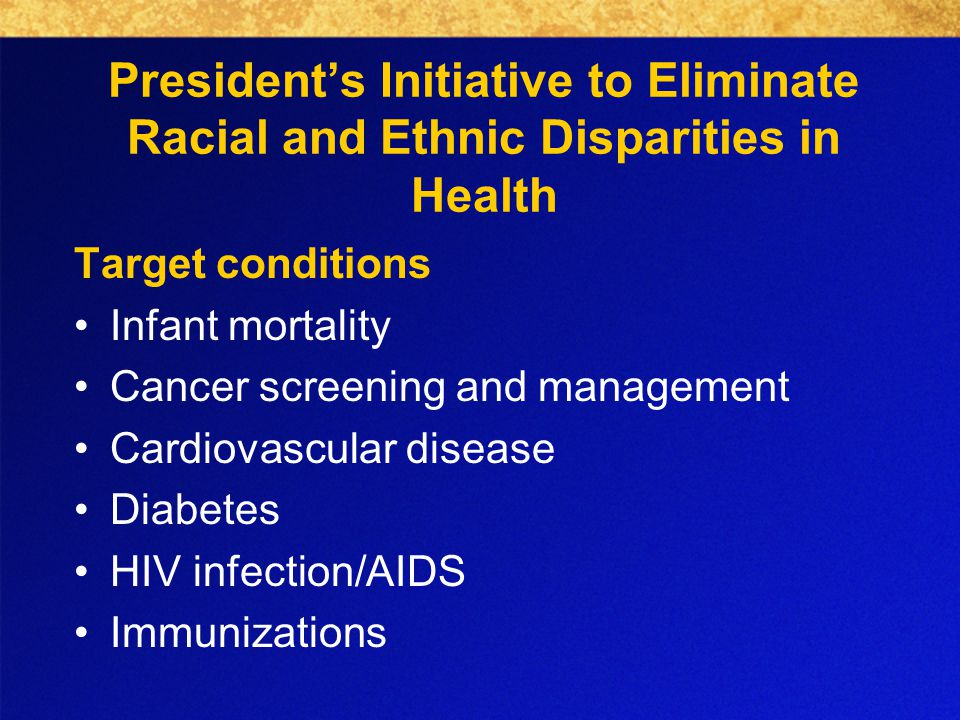 President's Initiative to Eliminate Racial and Ethnic Disparities in Health Target conditions Infant mortality Cancer screening and management Cardiovascular disease Diabetes HIV infection/AIDS Immunizations
