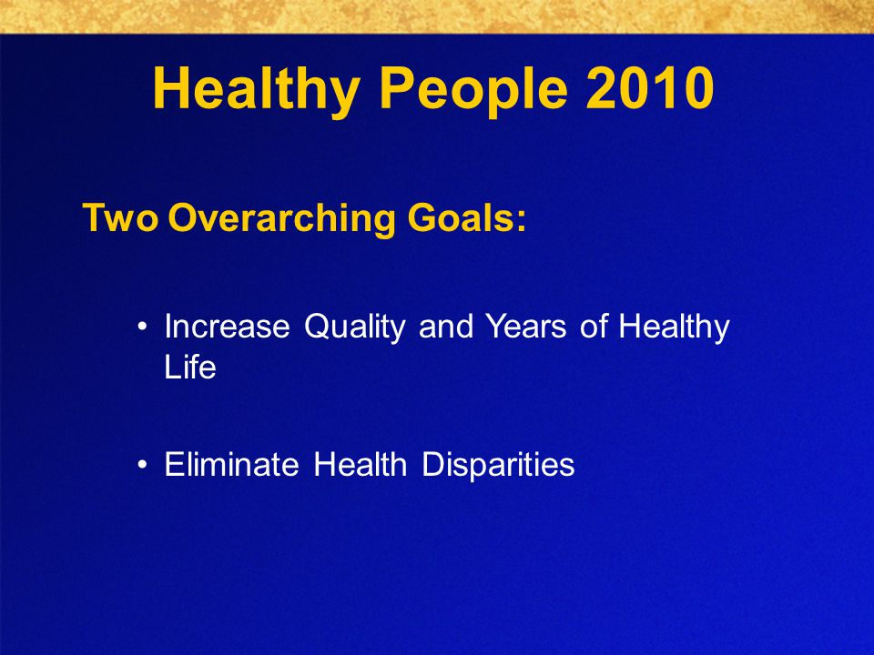 Healthy People 2010 Two Overarching Goals: Increase Quality and Years of Healthy Life Eliminate Health Disparities