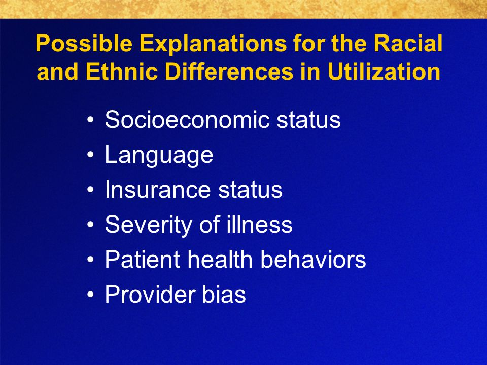 Possible Explanations for the Racial and Ethnic Differences in Utilization Socioeconomic status Language Insurance status Severity of illness Patient health behaviors Provider bias
