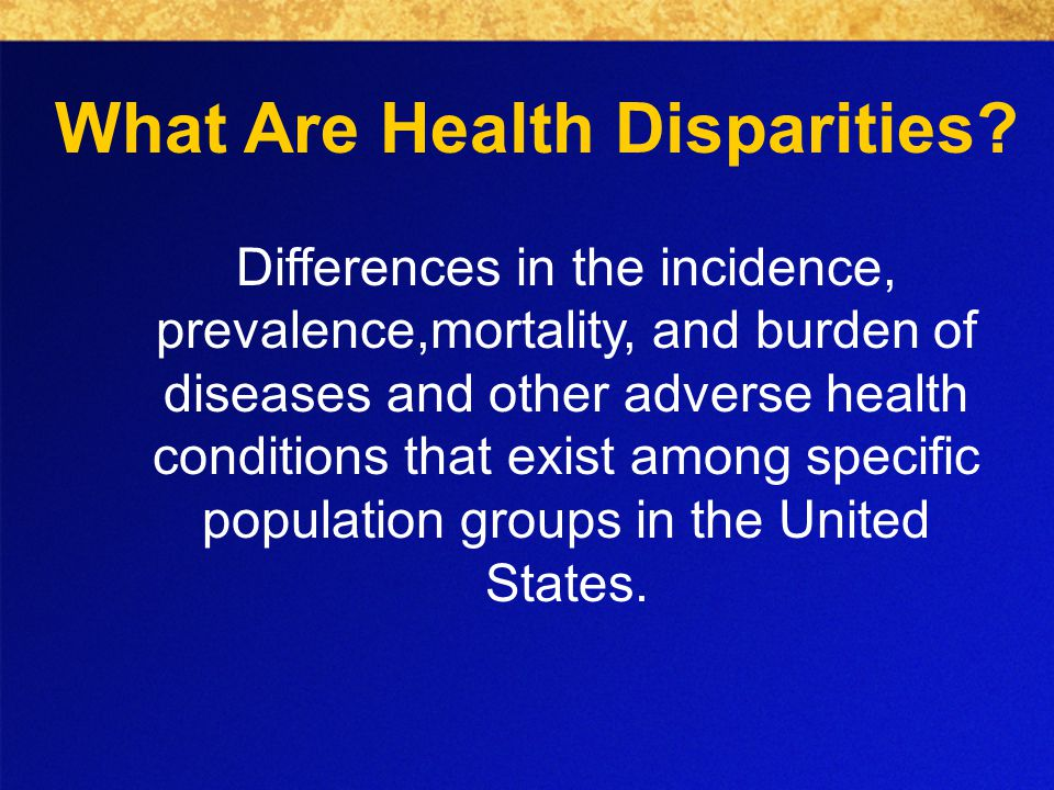 Differences in the incidence, prevalence,mortality, and burden of diseases and other adverse health conditions that exist among specific population groups in the United States.
