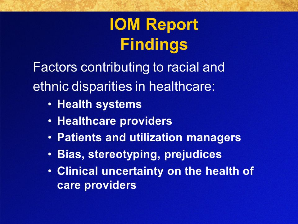 Factors contributing to racial and ethnic disparities in healthcare: Health systems Healthcare providers Patients and utilization managers Bias, stereotyping, prejudices Clinical uncertainty on the health of care providers IOM Report Findings