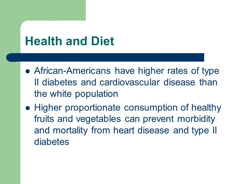 Health and Diet African-Americans have higher rates of type II diabetes and cardiovascular disease than the white population Higher proportionate consumption of healthy fruits and vegetables can prevent morbidity and mortality from heart disease and type II diabetes