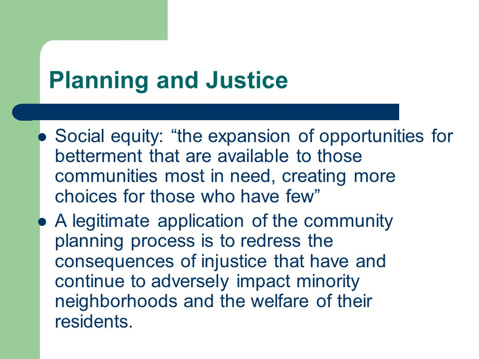 Planning and Justice Social equity: the expansion of opportunities for betterment that are available to those communities most in need, creating more choices for those who have few A legitimate application of the community planning process is to redress the consequences of injustice that have and continue to adversely impact minority neighborhoods and the welfare of their residents.