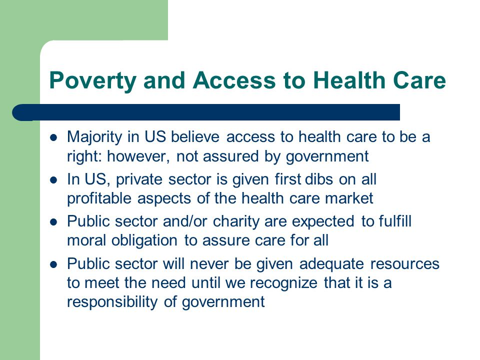Poverty and Access to Health Care Majority in US believe access to health care to be a right: however, not assured by government In US, private sector is given first dibs on all profitable aspects of the health care market Public sector and/or charity are expected to fulfill moral obligation to assure care for all Public sector will never be given adequate resources to meet the need until we recognize that it is a responsibility of government