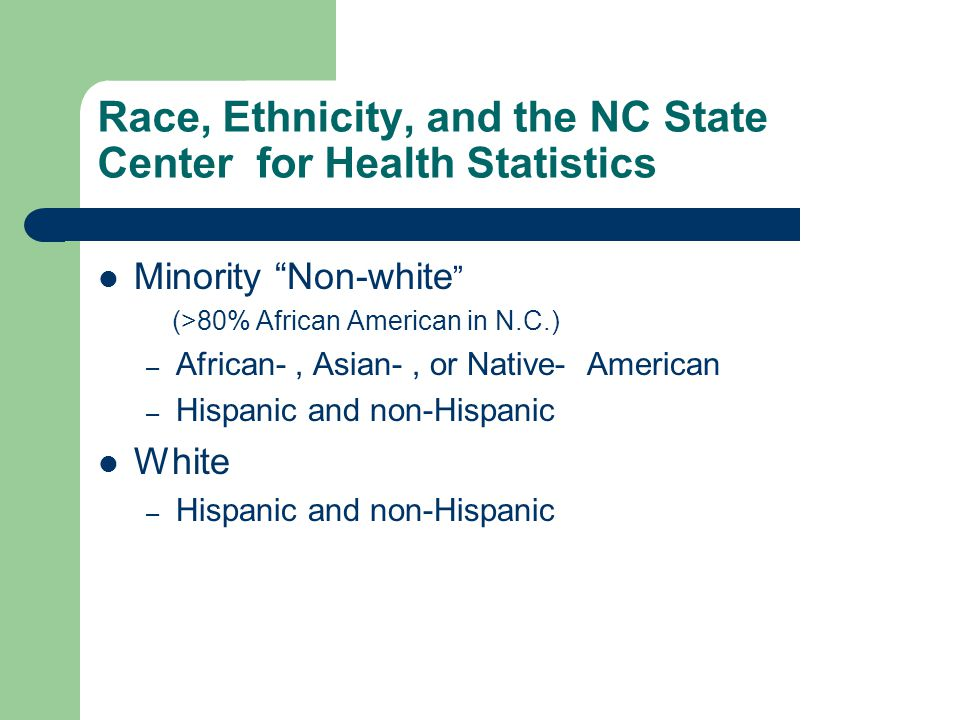 Race, Ethnicity, and the NC State Center for Health Statistics Minority Non-white (>80% African American in N.C.) – African-, Asian-, or Native- American – Hispanic and non-Hispanic White – Hispanic and non-Hispanic