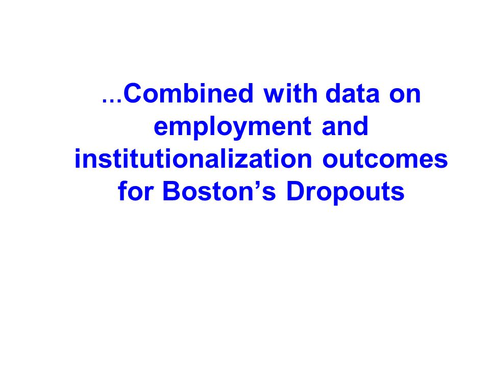 … Combined with data on employment and institutionalization outcomes for Boston's Dropouts