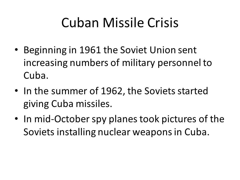Cuban Missile Crisis Beginning in 1961 the Soviet Union sent increasing numbers of military personnel to Cuba.