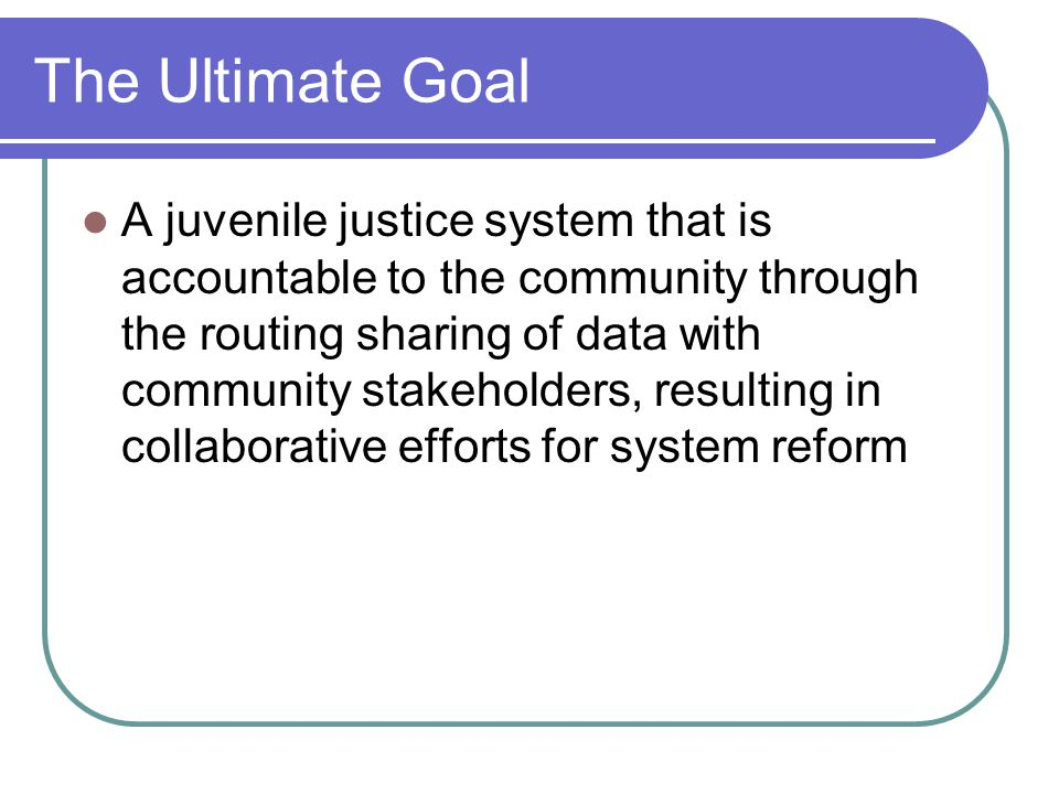 The Ultimate Goal A juvenile justice system that is accountable to the community through the routing sharing of data with community stakeholders, resulting in collaborative efforts for system reform