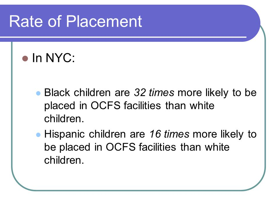 Rate of Placement In NYC: Black children are 32 times more likely to be placed in OCFS facilities than white children.