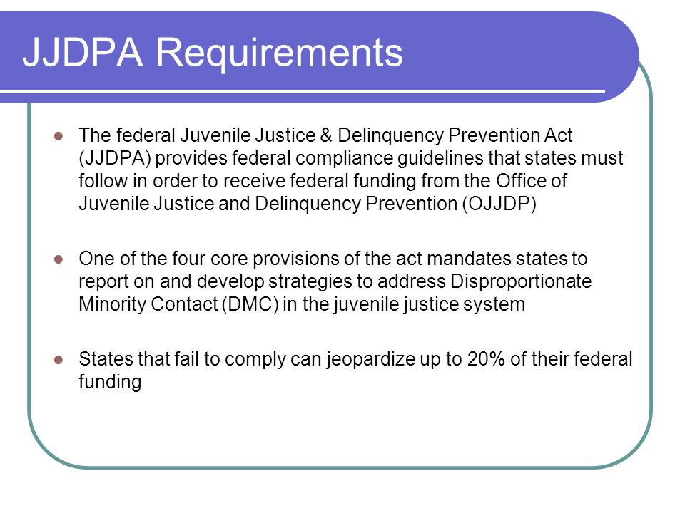 JJDPA Requirements The federal Juvenile Justice & Delinquency Prevention Act (JJDPA) provides federal compliance guidelines that states must follow in order to receive federal funding from the Office of Juvenile Justice and Delinquency Prevention (OJJDP) One of the four core provisions of the act mandates states to report on and develop strategies to address Disproportionate Minority Contact (DMC) in the juvenile justice system States that fail to comply can jeopardize up to 20% of their federal funding