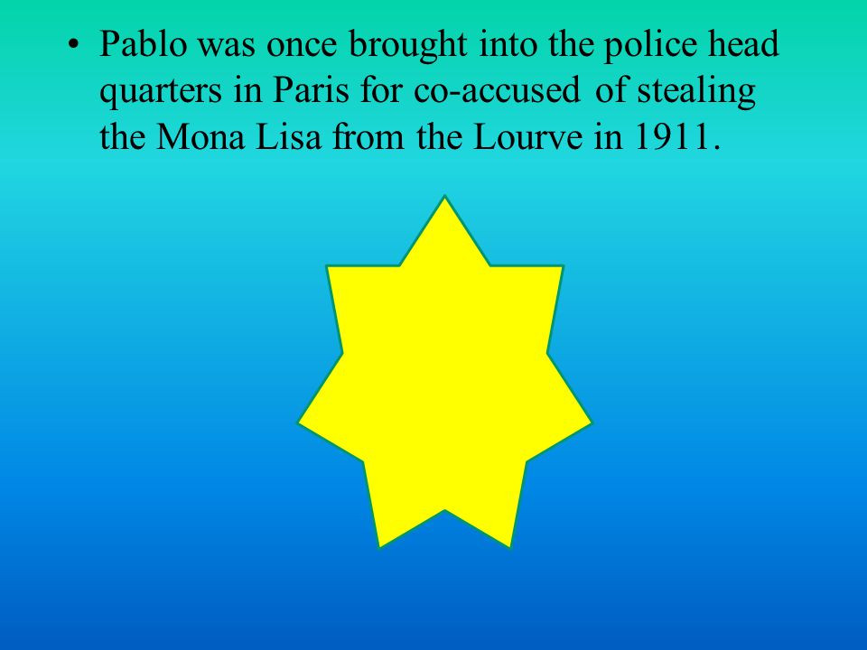 Pablo was once brought into the police head quarters in Paris for co-accused of stealing the Mona Lisa from the Lourve in 1911.