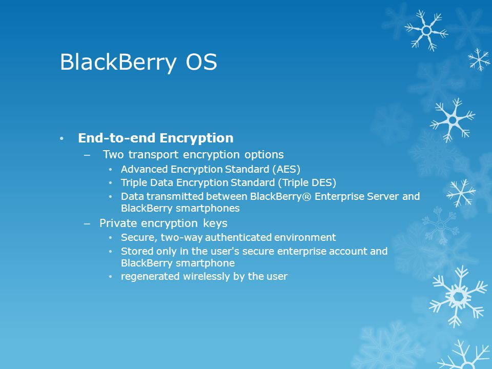 BlackBerry OS End-to-end Encryption – Two transport encryption options Advanced Encryption Standard (AES) Triple Data Encryption Standard (Triple DES) Data transmitted between BlackBerry® Enterprise Server and BlackBerry smartphones – Private encryption keys Secure, two-way authenticated environment Stored only in the user s secure enterprise account and BlackBerry smartphone regenerated wirelessly by the user