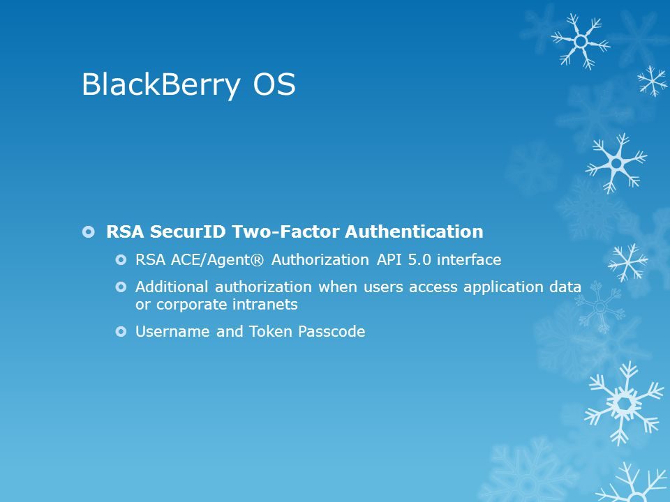 BlackBerry OS  RSA SecurID Two-Factor Authentication  RSA ACE/Agent® Authorization API 5.0 interface  Additional authorization when users access application data or corporate intranets  Username and Token Passcode