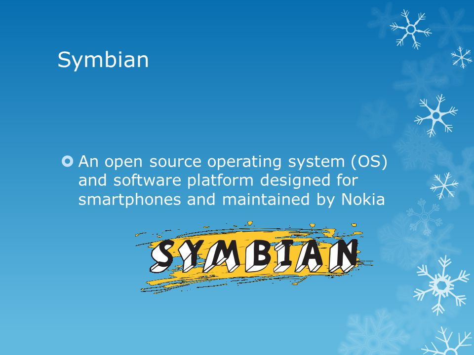 Symbian  An open source operating system (OS) and software platform designed for smartphones and maintained by Nokia