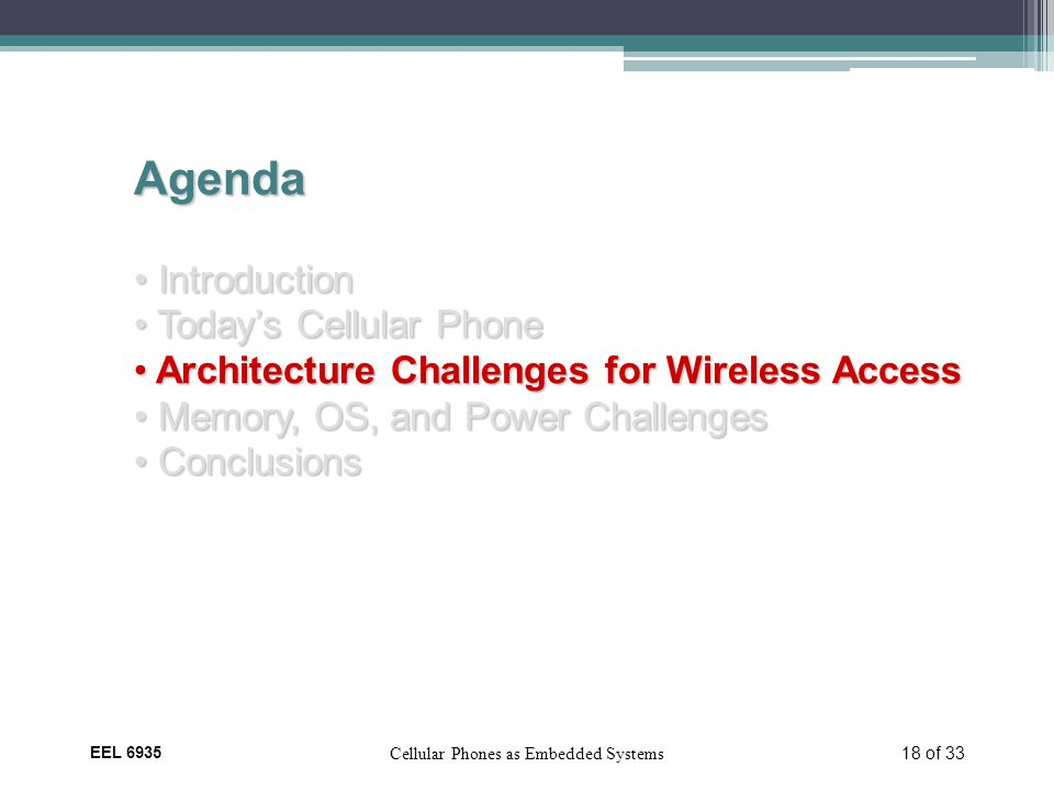 EEL 6935 Cellular Phones as Embedded Systems 18 of 33 Agenda Introduction Introduction Today's Cellular Phone Today's Cellular Phone Architecture Challenges for Wireless Access Architecture Challenges for Wireless Access Memory, OS, and Power Challenges Memory, OS, and Power Challenges Conclusions Conclusions
