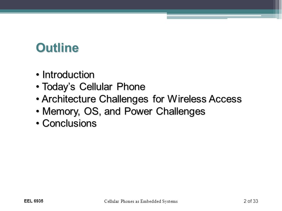 EEL 6935 Cellular Phones as Embedded Systems 2 of 33 Outline Introduction Introduction Today's Cellular Phone Today's Cellular Phone Architecture Challenges for Wireless Access Architecture Challenges for Wireless Access Memory, OS, and Power Challenges Memory, OS, and Power Challenges Conclusions Conclusions