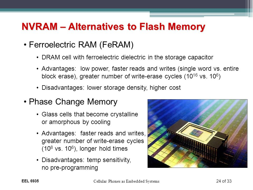 EEL 6935 Cellular Phones as Embedded Systems 24 of 33 NVRAM – Alternatives to Flash Memory Ferroelectric RAM (FeRAM) DRAM cell with ferroelectric dielectric in the storage capacitor Advantages: low power, faster reads and writes (single word vs.