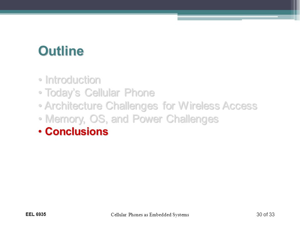 EEL 6935 Cellular Phones as Embedded Systems 30 of 33 Outline Introduction Introduction Today's Cellular Phone Today's Cellular Phone Architecture Challenges for Wireless Access Architecture Challenges for Wireless Access Memory, OS, and Power Challenges Memory, OS, and Power Challenges Conclusions Conclusions