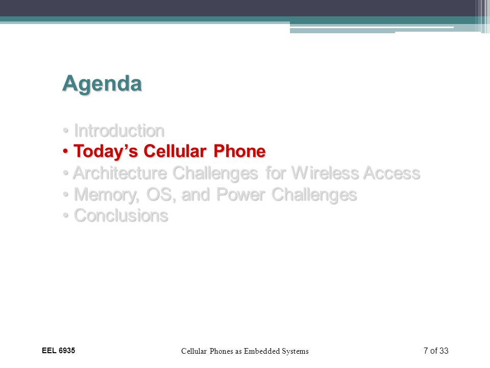 EEL 6935 Cellular Phones as Embedded Systems 7 of 33 Agenda Introduction Introduction Today's Cellular Phone Today's Cellular Phone Architecture Challenges for Wireless Access Architecture Challenges for Wireless Access Memory, OS, and Power Challenges Memory, OS, and Power Challenges Conclusions Conclusions