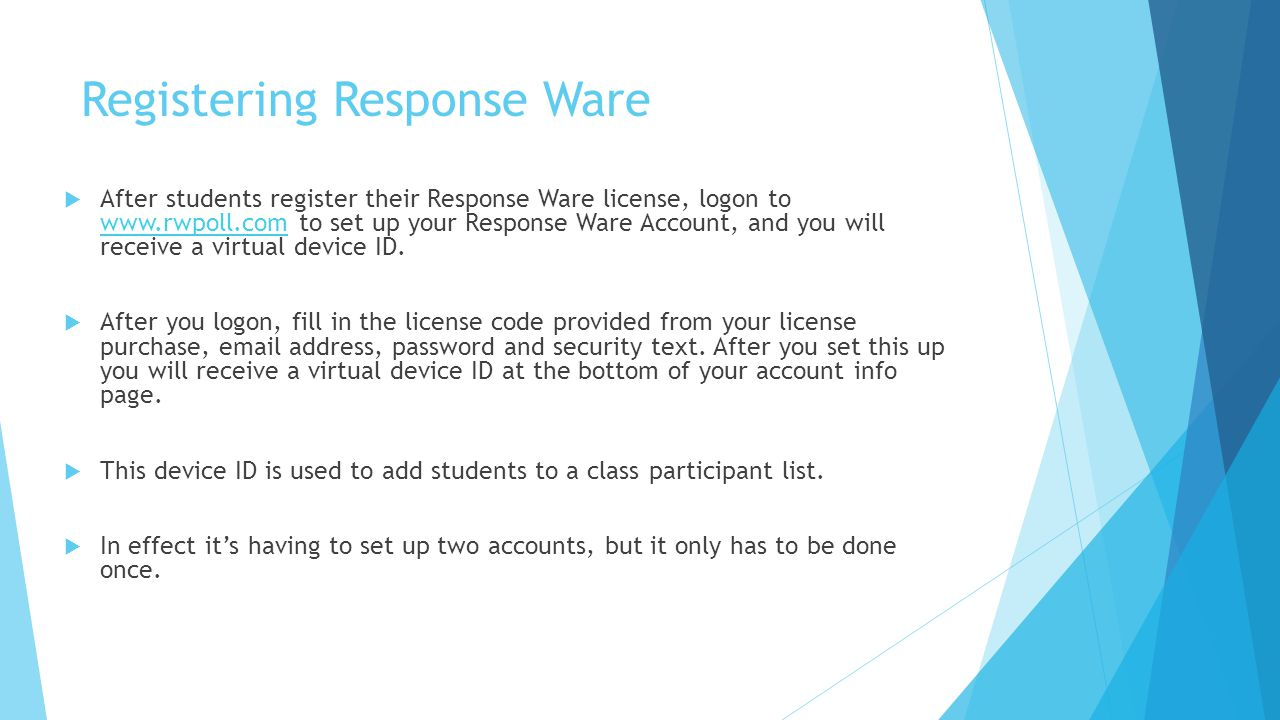 Registering Response Ware  After students register their Response Ware license, logon to   to set up your Response Ware Account, and you will receive a virtual device ID.