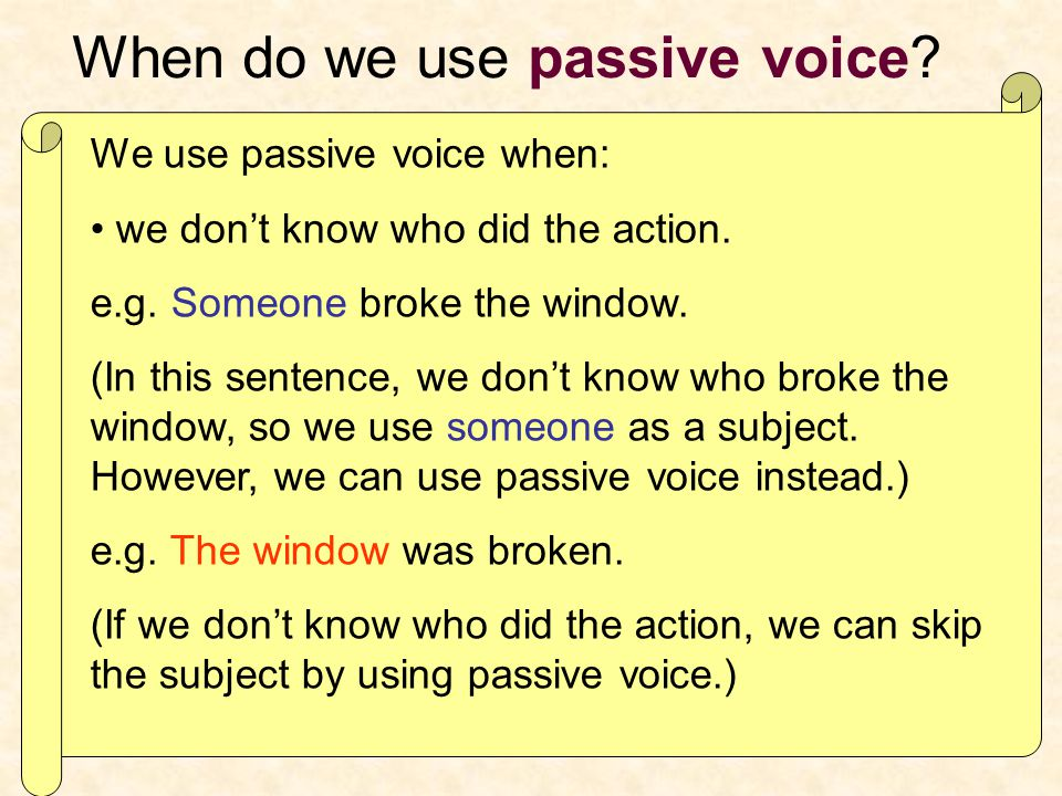 When do we use passive voice. We use passive voice when: we don't know who did the action.
