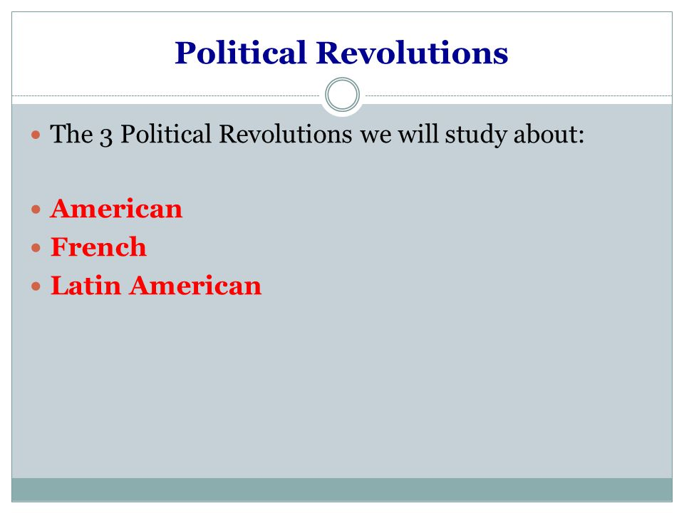 Political Revolutions The 3 Political Revolutions we will study about: American French Latin American