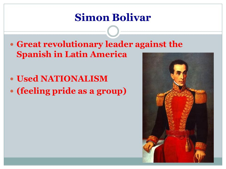 Simon Bolivar Great revolutionary leader against the Spanish in Latin America Used NATIONALISM (feeling pride as a group)