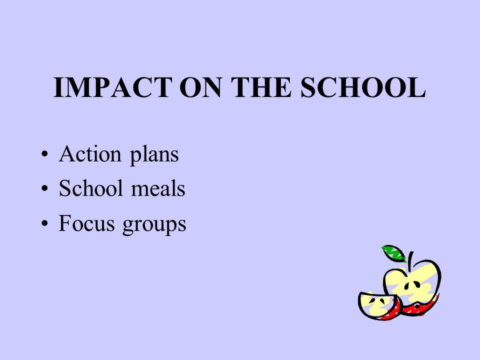 IMPACT ON THE SCHOOL Action plans School meals Focus groups
