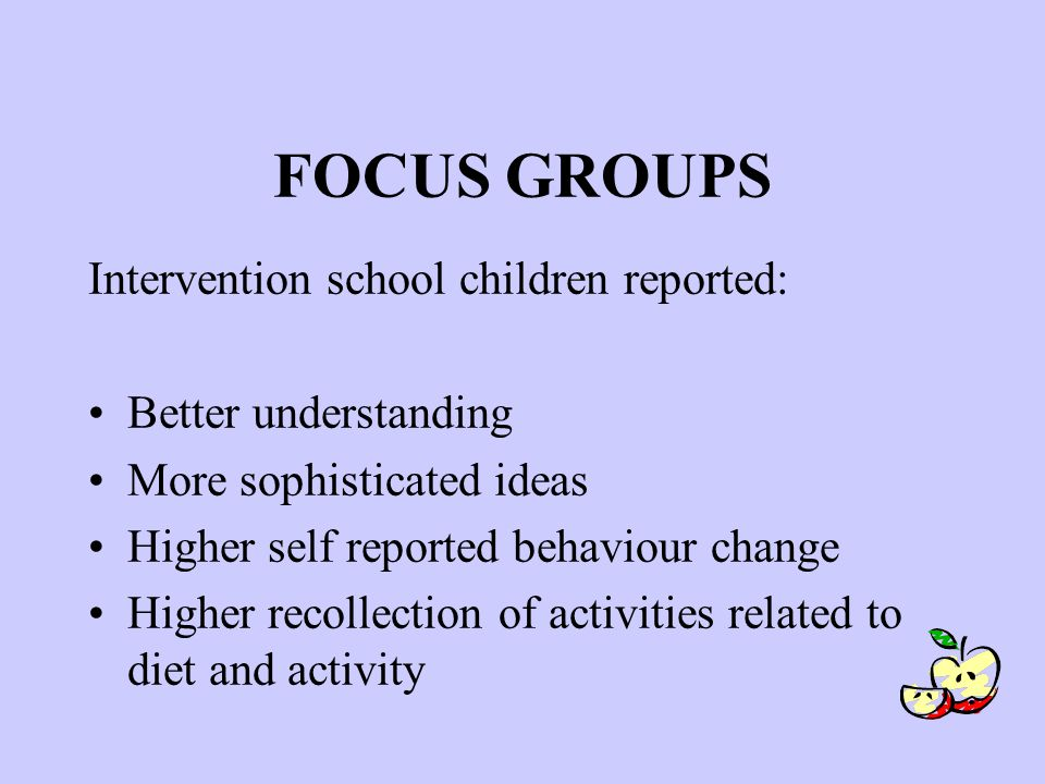 FOCUS GROUPS Intervention school children reported: Better understanding More sophisticated ideas Higher self reported behaviour change Higher recollection of activities related to diet and activity
