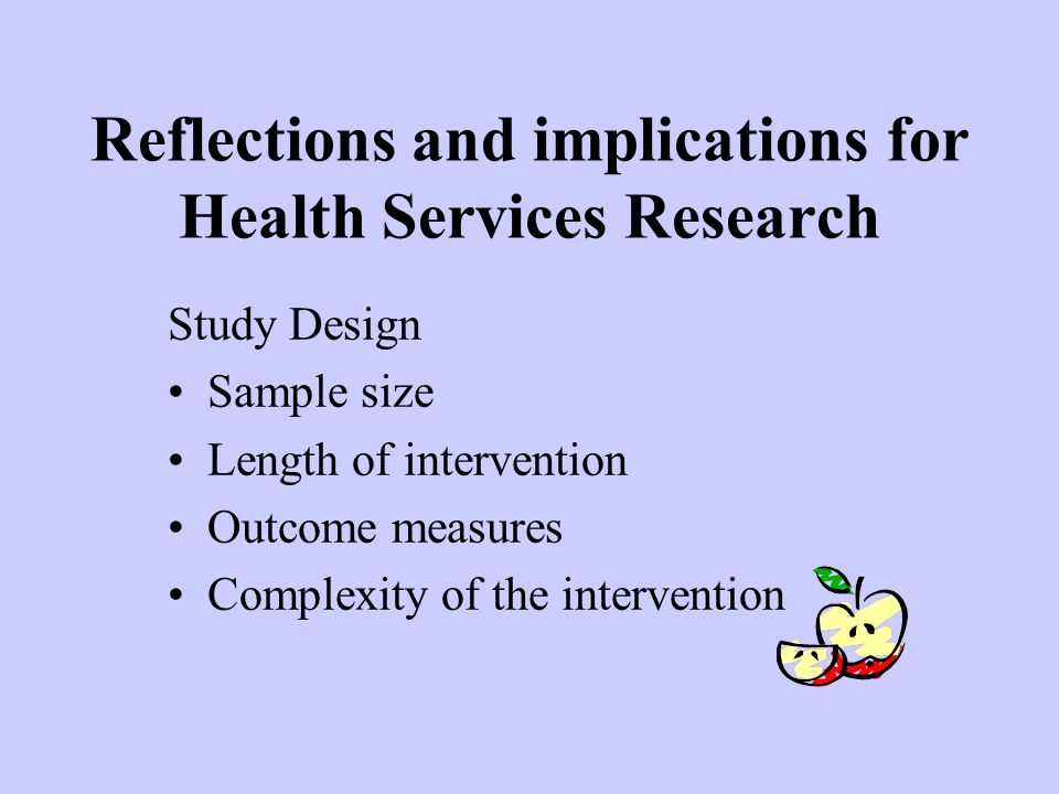 Reflections and implications for Health Services Research Study Design Sample size Length of intervention Outcome measures Complexity of the intervention