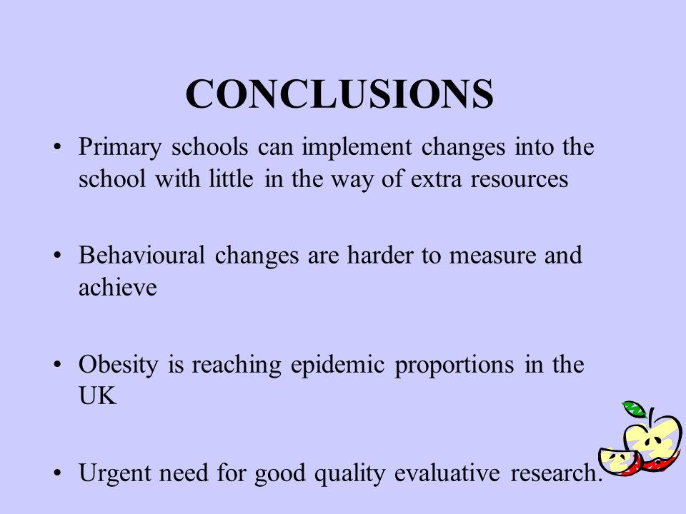 CONCLUSIONS Primary schools can implement changes into the school with little in the way of extra resources Behavioural changes are harder to measure and achieve Obesity is reaching epidemic proportions in the UK Urgent need for good quality evaluative research.