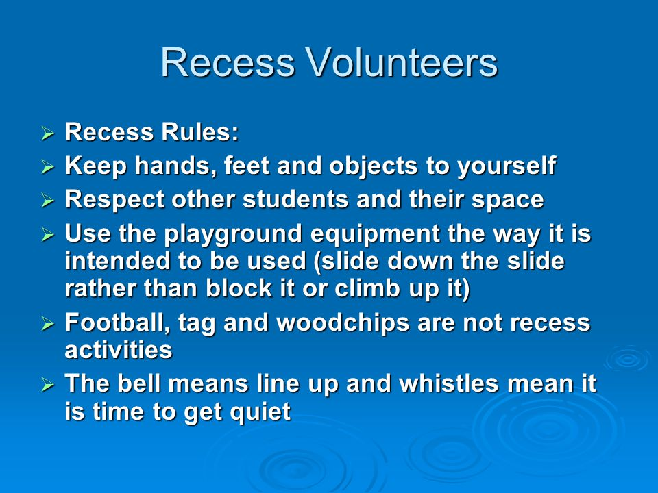 Recess Volunteers  Recess Rules:  Keep hands, feet and objects to yourself  Respect other students and their space  Use the playground equipment the way it is intended to be used (slide down the slide rather than block it or climb up it)  Football, tag and woodchips are not recess activities  The bell means line up and whistles mean it is time to get quiet