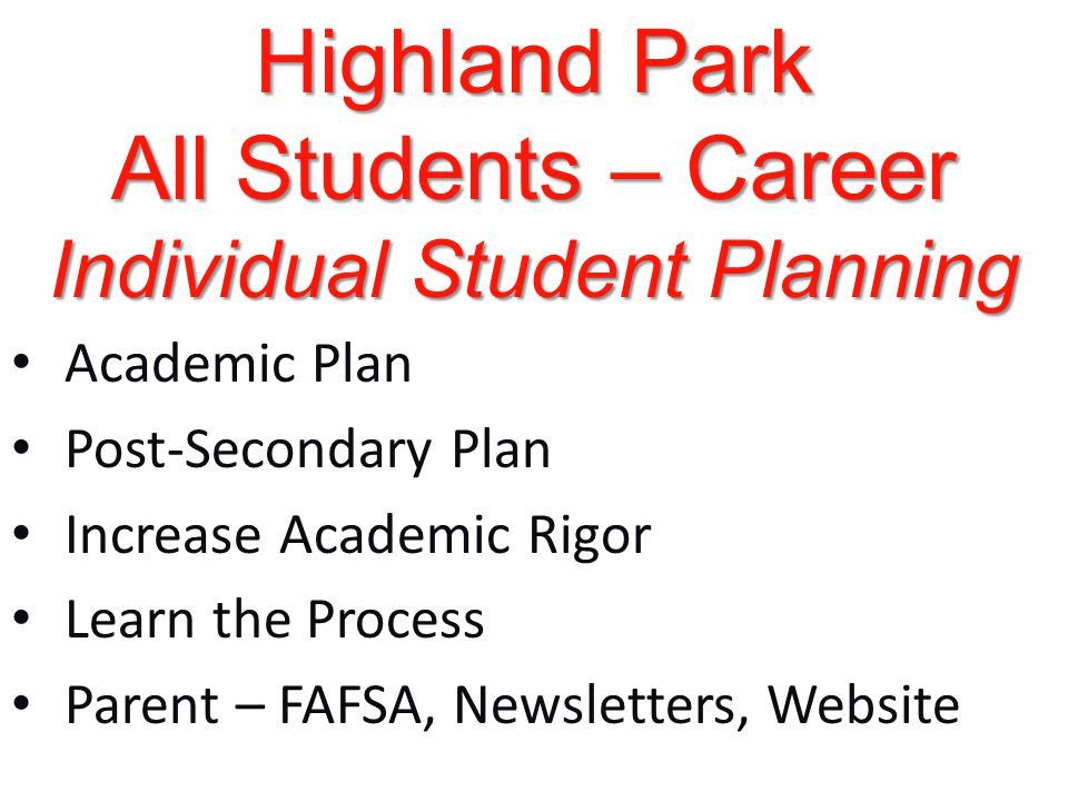 Highland Park All Students – Career Individual Student Planning Academic Plan Post-Secondary Plan Increase Academic Rigor Learn the Process Parent – FAFSA, Newsletters, Website