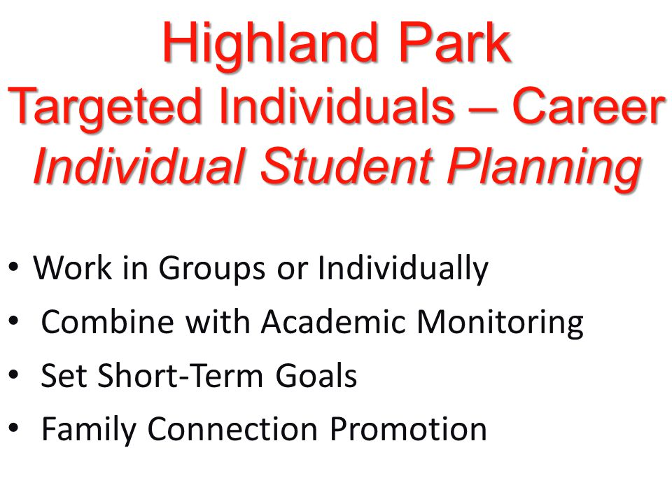 Highland Park Targeted Individuals – Career Individual Student Planning Work in Groups or Individually Combine with Academic Monitoring Set Short-Term Goals Family Connection Promotion