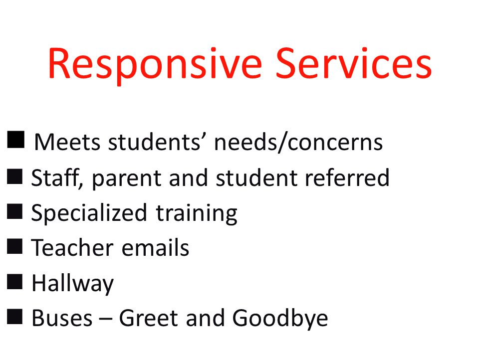 Responsive Services Meets students' needs/concerns Staff, parent and student referred Specialized training Teacher  s Hallway Buses – Greet and Goodbye
