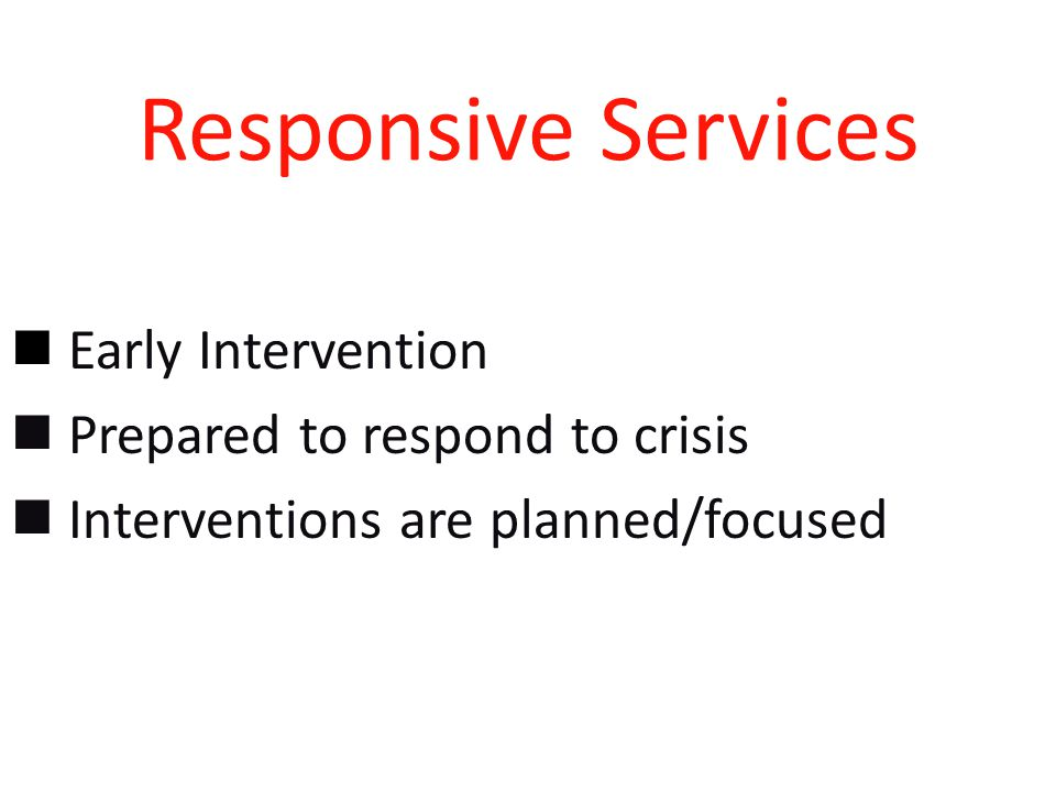 Responsive Services Early Intervention Prepared to respond to crisis Interventions are planned/focused