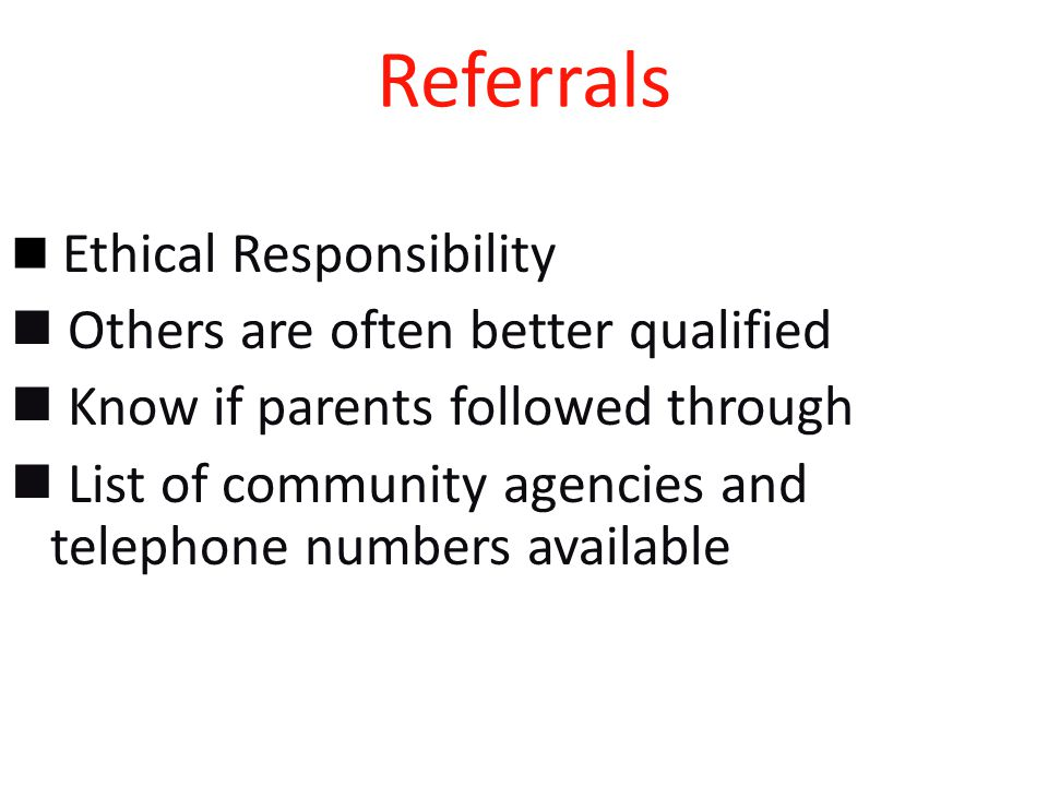 Referrals Ethical Responsibility Others are often better qualified Know if parents followed through List of community agencies and telephone numbers available
