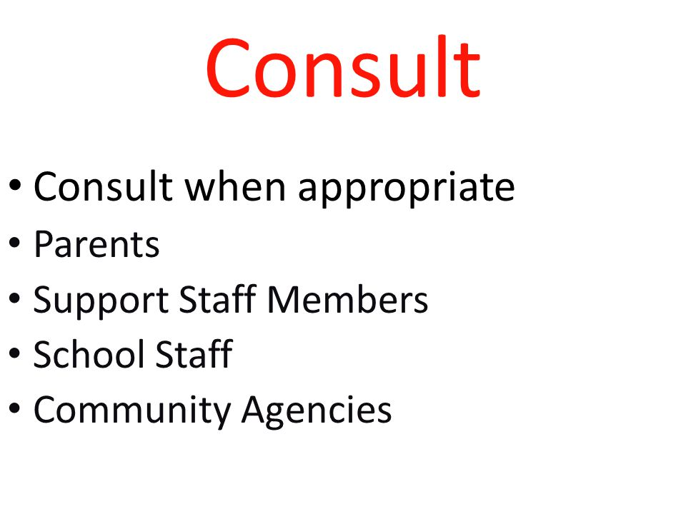 Consult Consult when appropriate Parents Support Staff Members School Staff Community Agencies
