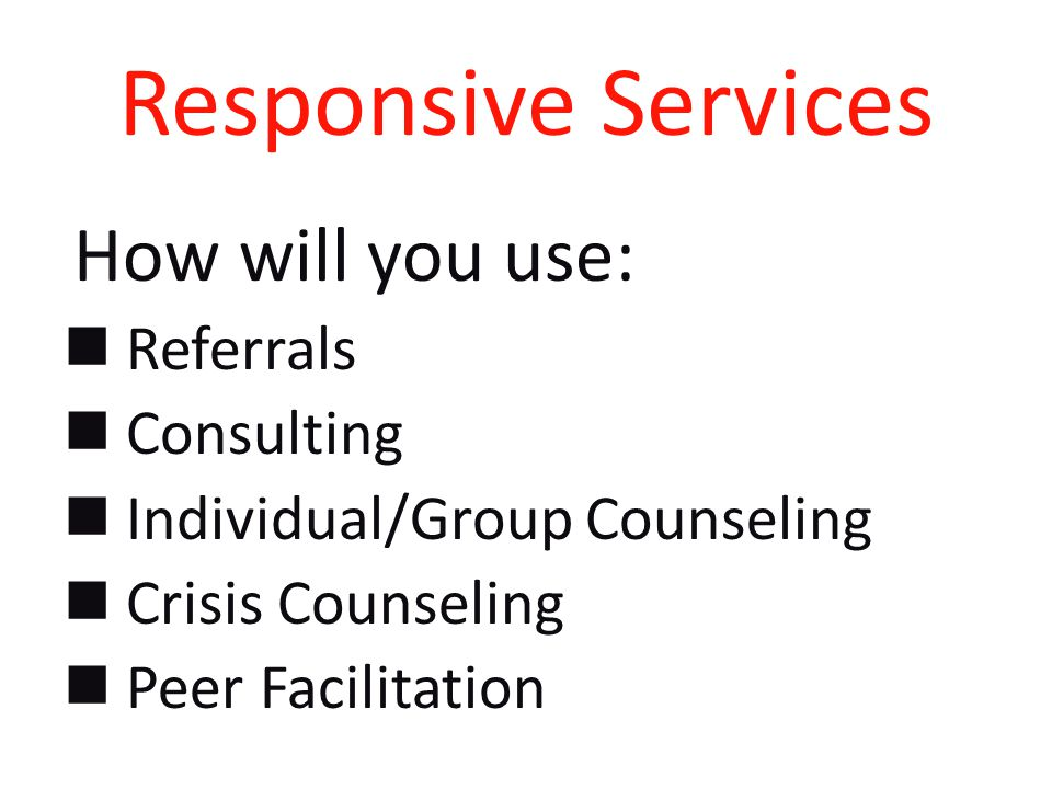 Responsive Services How will you use: Referrals Consulting Individual/Group Counseling Crisis Counseling Peer Facilitation