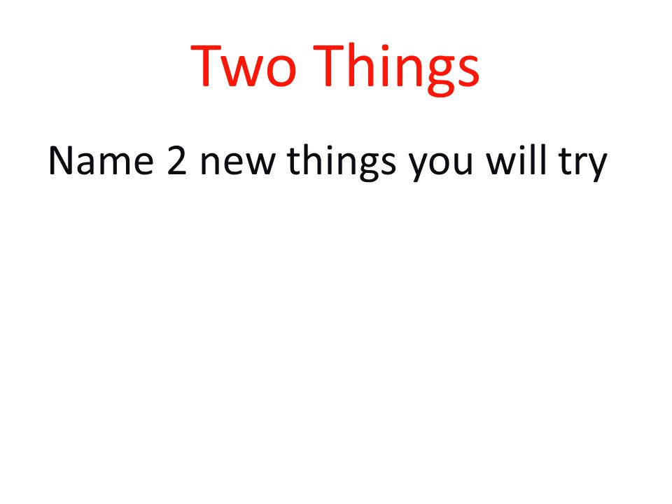 Two Things Name 2 new things you will try