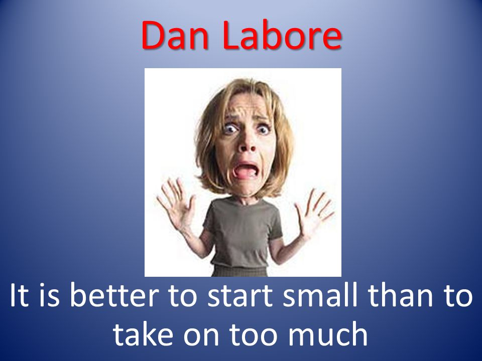 Dan Labore It is better to start small than to take on too much