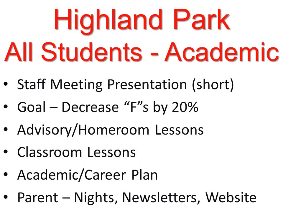 Highland Park All Students - Academic Staff Meeting Presentation (short) Goal – Decrease F s by 20% Advisory/Homeroom Lessons Classroom Lessons Academic/Career Plan Parent – Nights, Newsletters, Website
