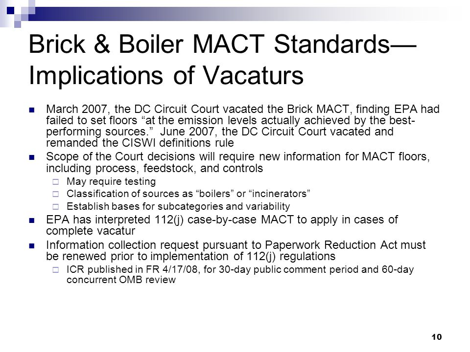 10 Brick & Boiler MACT Standards— Implications of Vacaturs March 2007, the DC Circuit Court vacated the Brick MACT, finding EPA had failed to set floors at the emission levels actually achieved by the best- performing sources. June 2007, the DC Circuit Court vacated and remanded the CISWI definitions rule Scope of the Court decisions will require new information for MACT floors, including process, feedstock, and controls  May require testing  Classification of sources as boilers or incinerators  Establish bases for subcategories and variability EPA has interpreted 112(j) case-by-case MACT to apply in cases of complete vacatur Information collection request pursuant to Paperwork Reduction Act must be renewed prior to implementation of 112(j) regulations  ICR published in FR 4/17/08, for 30-day public comment period and 60-day concurrent OMB review