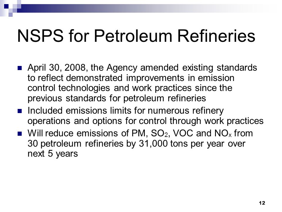 12 NSPS for Petroleum Refineries April 30, 2008, the Agency amended existing standards to reflect demonstrated improvements in emission control technologies and work practices since the previous standards for petroleum refineries Included emissions limits for numerous refinery operations and options for control through work practices Will reduce emissions of PM, SO 2, VOC and NO x from 30 petroleum refineries by 31,000 tons per year over next 5 years