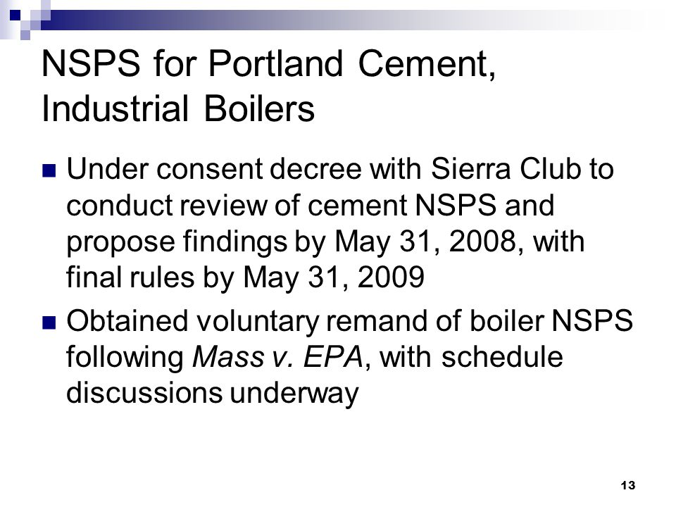 13 NSPS for Portland Cement, Industrial Boilers Under consent decree with Sierra Club to conduct review of cement NSPS and propose findings by May 31, 2008, with final rules by May 31, 2009 Obtained voluntary remand of boiler NSPS following Mass v.