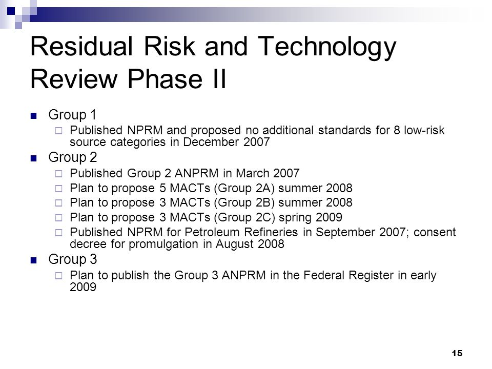15 Residual Risk and Technology Review Phase II Group 1  Published NPRM and proposed no additional standards for 8 low-risk source categories in December 2007 Group 2  Published Group 2 ANPRM in March 2007  Plan to propose 5 MACTs (Group 2A) summer 2008  Plan to propose 3 MACTs (Group 2B) summer 2008  Plan to propose 3 MACTs (Group 2C) spring 2009  Published NPRM for Petroleum Refineries in September 2007; consent decree for promulgation in August 2008 Group 3  Plan to publish the Group 3 ANPRM in the Federal Register in early 2009