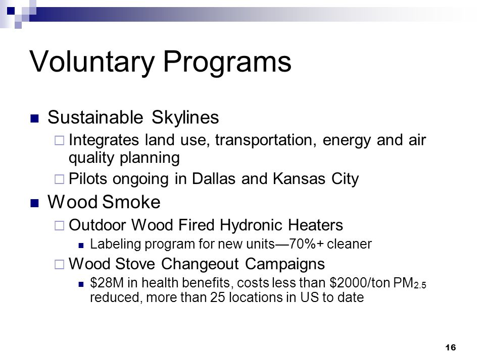 16 Voluntary Programs Sustainable Skylines  Integrates land use, transportation, energy and air quality planning  Pilots ongoing in Dallas and Kansas City Wood Smoke  Outdoor Wood Fired Hydronic Heaters Labeling program for new units—70%+ cleaner  Wood Stove Changeout Campaigns $28M in health benefits, costs less than $2000/ton PM 2.5 reduced, more than 25 locations in US to date